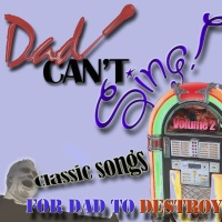Dad Can't Sing! Classic Songs For Dad To Destroy Volume 2